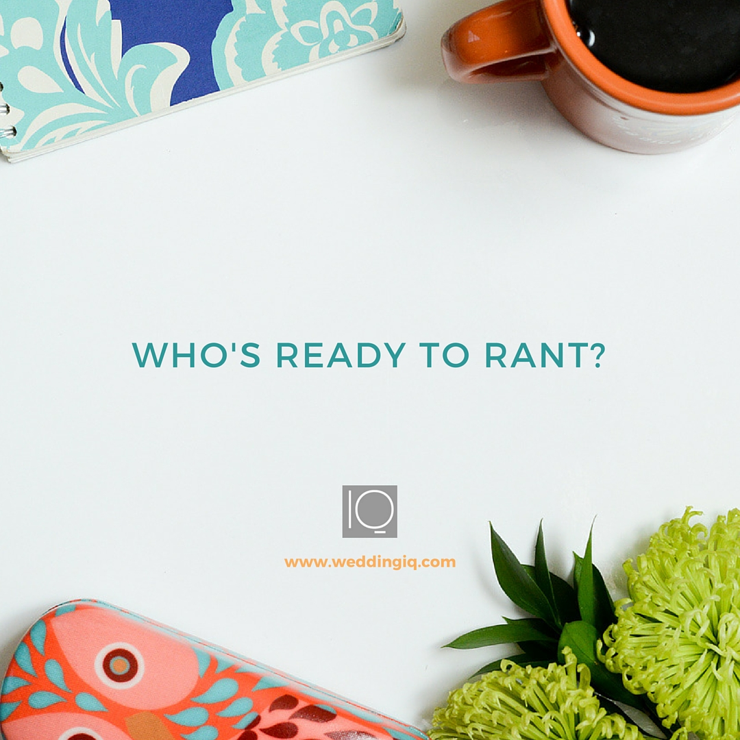 WeddingIQ Blog - Who's Ready to Rant?