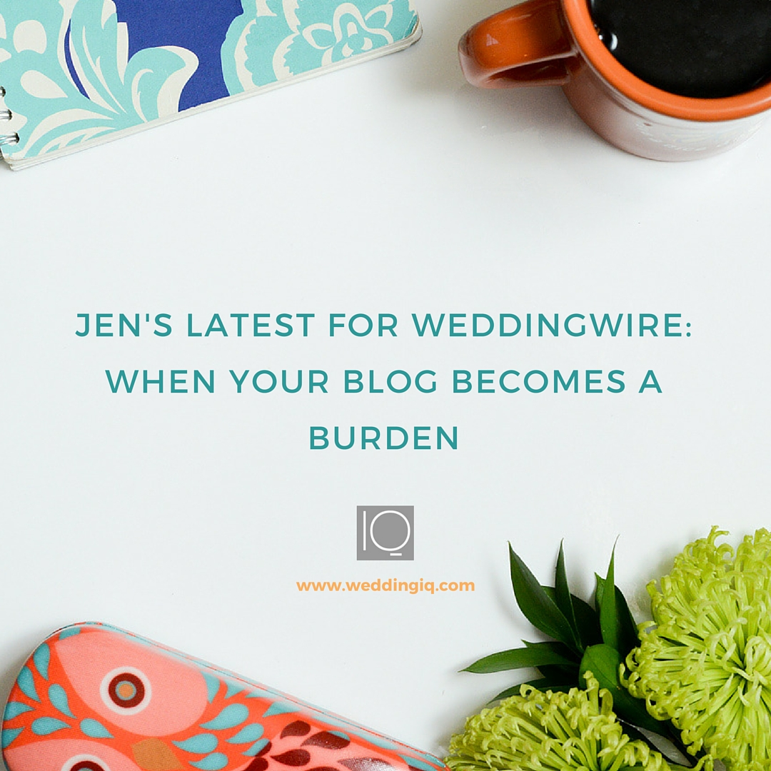 WeddngIQ Blog - Jen's Latest for WeddingWire: When Your Blog Becomes a Burden