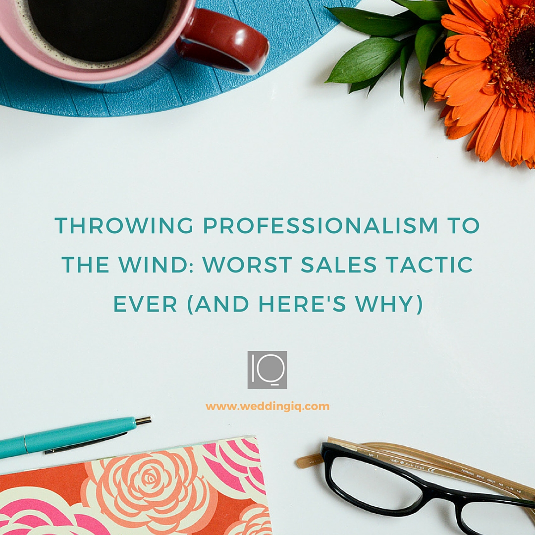 WeddingIQ Blog - Throwing Professionalism to the Wind: Worst Sales Tactic Ever (And Here's Why)