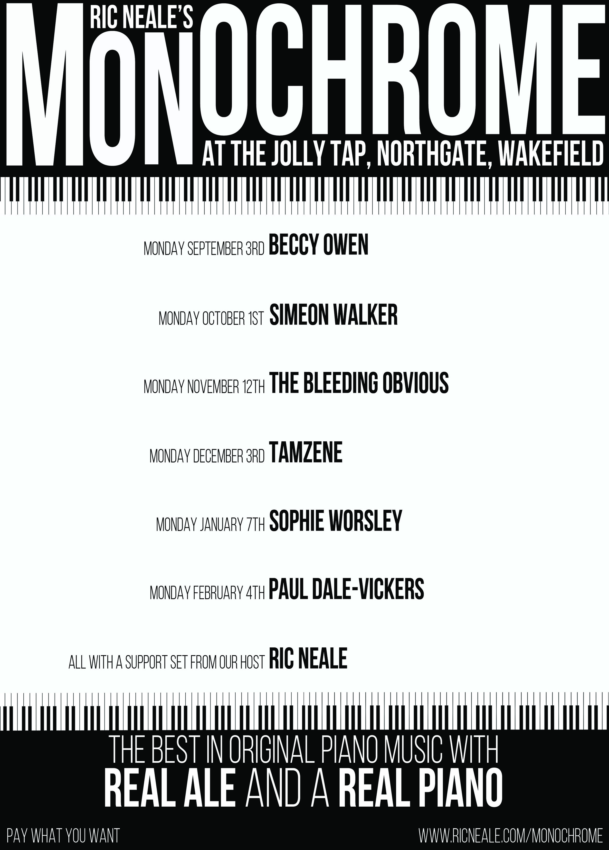 MONOCHROME - Monochrome is a monthly piano night curated by musician Ric Neale at The Jolly Tap in Wakefield.At each show Ric will do a support slot and then a featured artist will do a set on the piano in the bar. They show starts at 8pm and it's Pay What You Want. See below for details on all the amazing artists.
