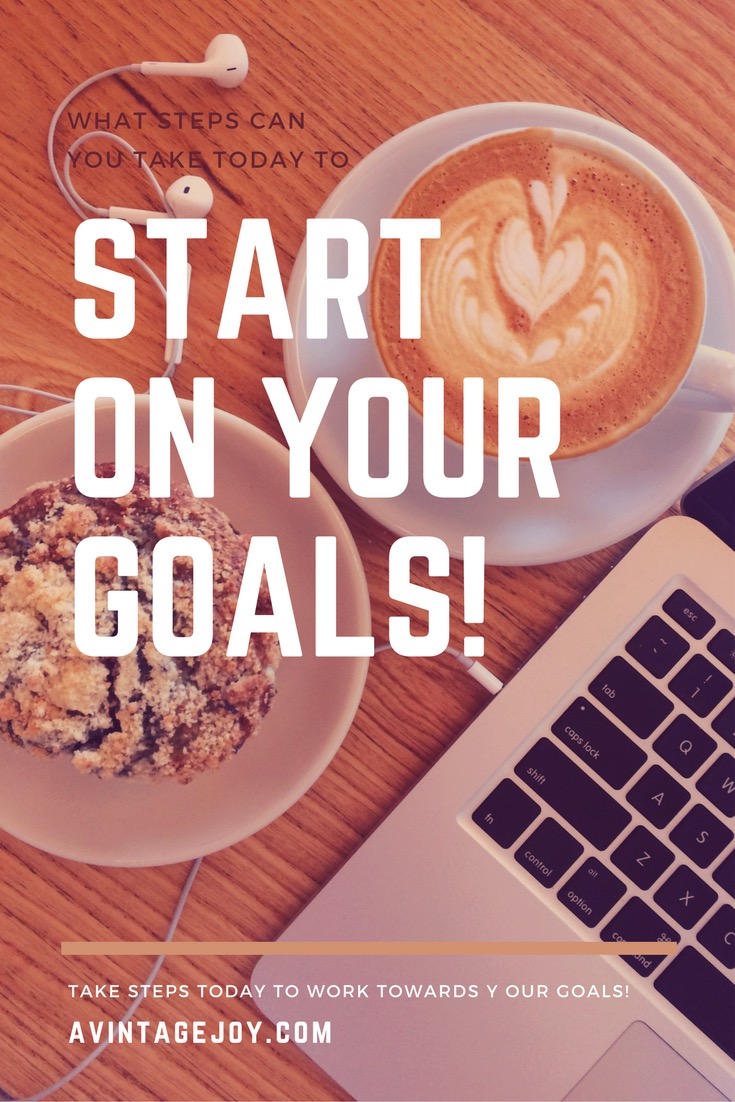 Start on your goals today! What do you need to do to ensure you're making steps towards your dream - AVintageJoy