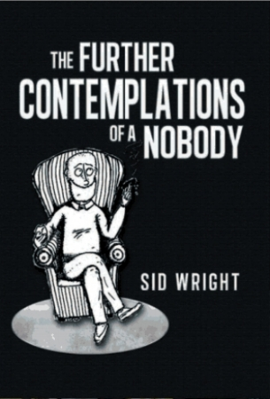 The Further Contemplations of Nobody by Sid Wright sidwright.co.uk