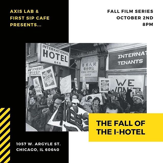 "Axis Lab & First Sip Cafe presents...A Fall Film Series curated by Dr. Patricia Nguyen, Asian American Studies, Northwestern University. • First up: ""The Fall of the I-Hotel"" October 2nd at 8pm. ""When the International Hotel's elderly residents were forcibly removed in a pre-dawn operation by over 300 law officers in August 1977, Curtis Choy's cameras were there. His recently completed The Fall of the I-Hotel--thus some six years in the making--is the story of San Francisco's Manilatown, a community whose hub since the twenties was the International Hotel, and a community which, like the hotel, was undermined in the sixties by the expansion of San Francisco's business district into neighboring areas. Through interviews with elderly Filipinos (the Manongs) and rare newsreel footage, Choy reveals the Filipino community in its heyday, when the I-Hotel provided low-cost housing for seamen, farm workers, cannery workers, houseboys and other immigrant Filipinos. Choy also chronicles the hotel's demise--and the political mobilization that brought together community activists, organized labor and senior citizen's groups in an effort to prevent its demolition."""