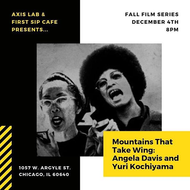 "December!! Mark your calendars! December 4th ""Mountains That Take Wing: Angela Davis & Yuri Kochiyama""  MOUNTAINS THAT TAKE WING features conversations that span 13 years between two formidable women whose lives and political work remain at the epicenter of the most important civil rights struggles in the US. Through the intimacy and depth of conversations, we learn about Davis, an internationally renowned scholar-activist and 88-year-old Kochiyama, a revered grassroots community activist and 2005 Nobel Peace Prize nominee's shared experiences as political prisoners and their profound passion for justice. On subjects ranging from the vital but largely erased role of women in social movements of the 20th century, community empowerment, to the prison industrial complex, war and the cultural arts, Davis' and Kochiyama's comments offer critical lessons for understanding our nation's most important social movements and tremendous hope for its youth and the future.  https://www.youtube.com/watch?v=xJik3l2vb1g  Please join Axis Lab in our partnership with First Sip Cafe!"