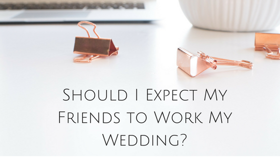 Should I Expect My Friends to Work My Wedding | Forever Taeken Weddings