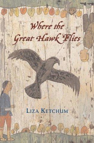 Ketchum, Liza. Where the Great Hawk Flies. Clarion, 2005. 263 pp. Grades 5-8.