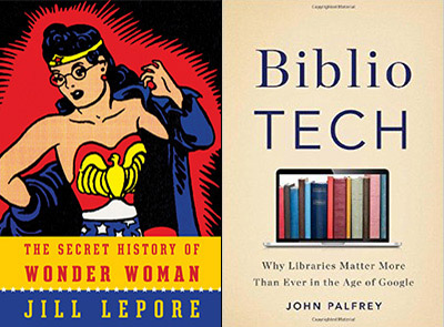 The covers of Jill Lepore's  The Secret History of Wonder Woman  and John Palfrey's  Bibliotech: Why Libraries Matter More Than Ever in the Age of Google.