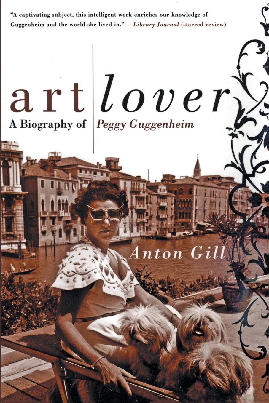 Art Lover: A Biography of Peggy Guggenheim  by Anton Gill
