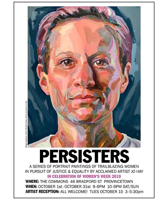 In Celebration of Women's Week 2019 Jo Hay and The Provincetown Commons present: PERSISTERS Large-scale paintings by artist JO HAY Artist reception Tuesday October 15th 3-5:30 pm The Provincetown Commons 47 Bradford Street Provincetown, MA 02657  Jo Hay and The Provincetown Commons are pleased to present new paintings by Jo Hay. PERSISTERS: addresses the potential of art to empower and transform during times of political upheaval. British American artist Jo Hay, will present her ongoing series of large scale paintings of trailblazing women entitled Persisters. These visually stunning portraits powerfully depict women whose pursuit of justice and equality remind us of the importance of human courage in the midst of political division. The series includes Alexandria Ocasio-Cortez, Ruth Bader-Ginsberg, Ayanna Pressley, Rachel Maddow, Greta Thunberg, and Elizabeth Warren among others. #persisters #johay #provincetown #provincetowncommonsexhibit #justiceandequality #trailblazers #womensweek #climatestrike #supremecourt @johayartist @elizabethwarren @speakerpelosi @ocasio2018 @ayannapressley @gretathunberg @emmawise18 @maddowshow @mrapinoe @ruth.bader.ginsburg