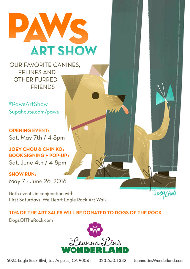 Paws Art Show   Our Favorite Canines, Felines, and Other Furred Friends   Leanna Lin's Wonderland  Opening Event: May 7 (4-8pm) Show Run: May 7 – June 26  On Saturday, May 7, Leanna Lin's Wonderland presents  Paws Art Show , our newest group exhibition dedicated to our favorite furred friends. It'll be raining cats and dogs at the gallery… in a good way! The opening reception will take place Saturday, May 7 (4-8pm) and the exhibition will run through June 26.  Artists: Adrianna Bamber – Amanda Dempsey – Cameron Garland – Celina La Flaca – Chin Ko – Claudia Ramos Designs – Creative Tart – Cuddly Rigor Mortis – Em & Sprout – Eric Michael Hancock – Felt Flanerie – Flavia C – Genevieve Santos – HerArtSheLoves – Hooked Hands – Joey Chou – John Banh – Knits by Ed – Lili Chin – Lyla Warren – Nan Lawson – Naoshi – Nicole Piar – Orbital Ox – Yumster Friends   10% of proceeds will be donated to  Dogs of the Rock , a grassroots organization dedicated to bringing an off-leash dog park to Eagle Rock. This exhibition runs through June 26.   'Paws Art Show' Graphic by Joey Chou    Curated by Hana Kim, Art Curator of Leanna Lin's Wonderland