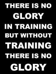 There is no glory in training but without training there is no glory.