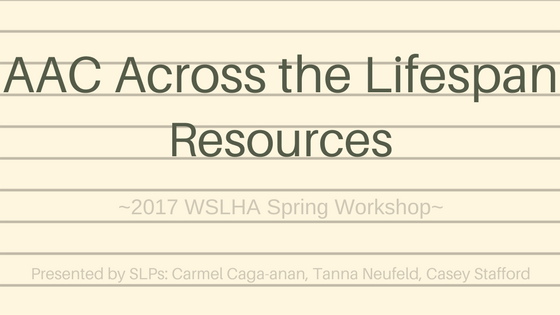 AAC Across the Lifespan Resources for 2017 WSLHA Spring Workshop presented by SLPs Carmel Caga-anan, Tanna Neufeld, and Casey Stafford