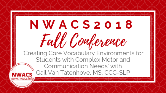 NWACS2018 Fall Conference: 'Creating Core Vocabulary Environments for Students with Complex Motor and Communication Needs' with Gail Van Tatenhove, MS, CCC-SLP