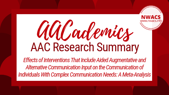 AACademics AAC Research Summary: Effects of Interventions That Include Aided Augmentative and Alternative Communication Input on the Communication of Individuals With Complex Communication Needs: A Meta-Analysis by Tara O'Neill, Janice Light, and Lauramarie Pope (2018)