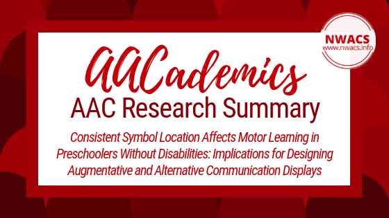 AACademics AAC Research Summary: Consistent Symbol Location Affects Motor Learning in Preschoolers Without Disabilities: Implications for Designing Augmentative and Alternative Communication Displays by Jennifer J. Thistle, Stephanie A. Holmes, Madeline M. Horn, and Alyson M. Reum (2018)