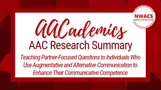 AACademics AAC Research Summary: Teaching Partner-Focused Questions to Individuals Who Use Augmentative and Alternative Communication to Enhance Their Communicative Competence by Light, Binger, Agate, and Ramsay (1999)