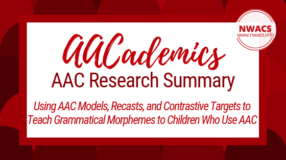 AACademics AAC Research Summary: Using AAC Models, Recasts, and Contrastive Targets to Teach Grammatical Morphemes to Children Who Use AAC by Binger, Maguire-Marshall, and Kent-Walsh (2011)