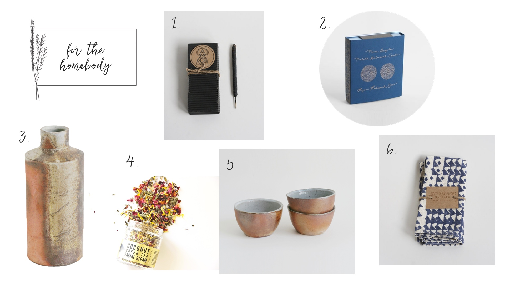 1.  Palo Santo Incense  2.  Moon Angel Deck  3.  Earthy   Vessel  4.  Herbal Facial Steam  5.  Coffee Bowls  6.  Indigo Triangle Napkins