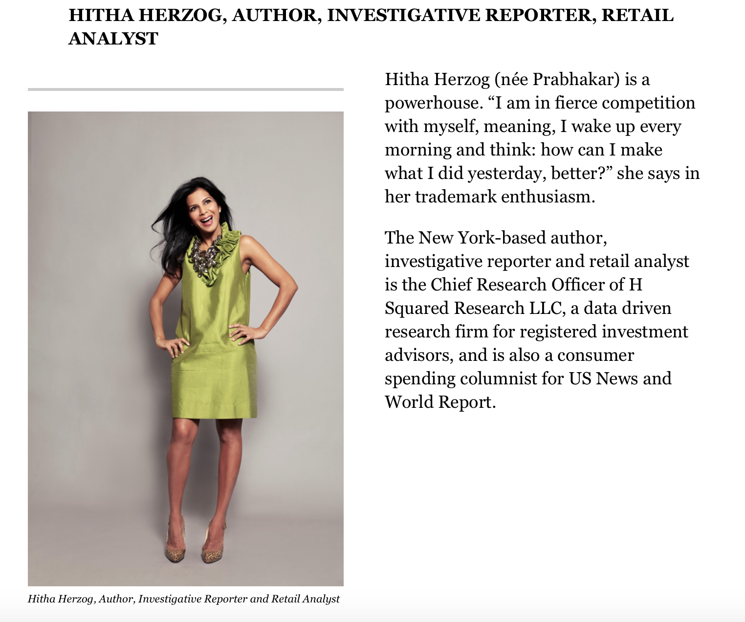 "Ten years ago I worked at Forbes as a style writer. Now, the magazine has listed me as top executive you need to know. To say I am honored and humbled is an understatement. #Winning   (Copy reads: Hitha Herzog (neé Prabhakar) is a powerhouse. ""I am in fierce competition with myself, meaning, I wake up every morning and think: how can I make what I did yesterday, better?"" she says in her trademark enthusiasm. The New York-based author, investigative reporter and retail analyst is the Chief Research Officer of H Squared Research LLC, a data driven research firm for registered investment advisors, and is also a consumer spending columnist for US News and World Report.)"