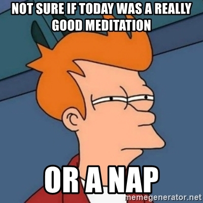 not-sure-if-today-was-a-really-good-meditation-or-a-nap.jpg