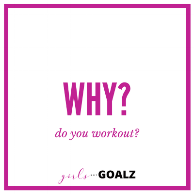 Why do you workout? Girls got goalz getting started series