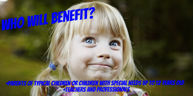 Who will Benefit?     parents of typical children or children with special needs up to 12 years old    teachers and professionals
