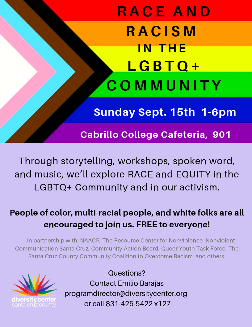 Dear LGBTQ+ community members and our allies,     We have seen the devastating impacts of white nationalism over the last several weeks with the mass shootings across the nation, including in our own backyard in Gilroy.  Our hearts are broken but our activism is still strong.    We at The Diversity Center are committed to working on the issues of race and racism in the LGBTQ+ community and how we can collectively move forward together in our activism for the benefit of the entire LGBTQ+ community, including people of color, multi-racial people and white folks.    We know that these are not always the easiest conversations to have, but we are committed to creating a brave space and a safe place for community conversations about race and racism.     The day will include presentations, experiential workshops, performances, spoken word and music.     There will be several tracks that you can choose from including:      One track for people of color and multi-racial people to gather by race/ethnicity and discuss how race and racism impacts your experience and your activism.    Another track will be for white folks to talk about how race and racism impacts your lives, and the ways in which you can become effective allies in the fight against racism.    We will also be caucusing by issue areas such as: education, work, and disability rights.    Workshop topics will include: how race is portrayed in social media, and grief and mourning in LGBTQ+ communities.    Please join us for this crucial community conversation on:    Sunday, September 15th From 1 pm to 6 pm At Cabrillo College, Cafeteria, Room 901