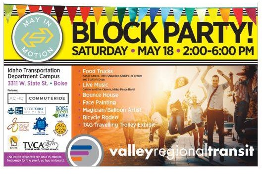 State Street Block Party - Saturday, May 18 from 2-6 PM. Head to the Idaho Transportation Department campus for a block party hosted by VRT. There will be food trucks, live music, a bicycle rodeo, a traveling trolley exhibit, and other fun activities. State Street bus service (route 9) will be increased to every 15 minutes between the hours of 1-7 PM to make it easy and convenient to get to and from the party. Join the Facebook event here.