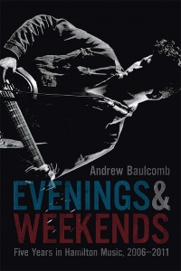 Andrew Baulcomb.  Evenings and Weekends: Five Years in Hamilton Music, 2006-2011 . Wolsak & Wynn. $20.00, 250 pp., ISBN: 9781928088240