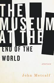 John Metcalf.  The Museum at the End of the World . Biblioasis. $19.95, 272 pp., ISBN: 9781771961073