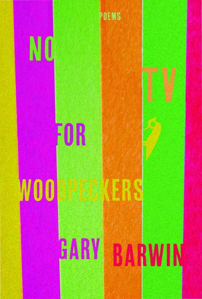Gary Barwin.  No TV for Woodpeckers . Wolsak and Wynn. $18.00, pp. 104, ISBN:9781928088301