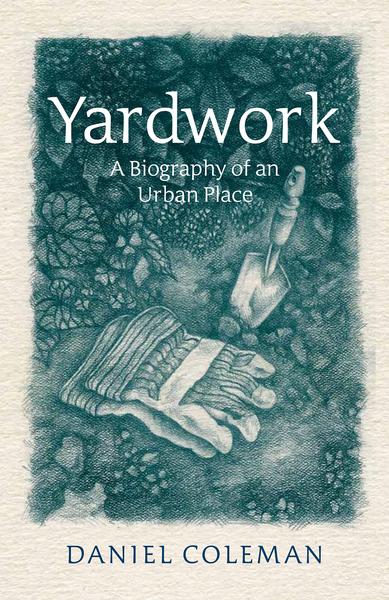 Daniel Coleman.  Yardwork: A Biography of an Urban Place . James Street North Books. $20.00, 250 pp., ISBN:978-1-928088-28-8