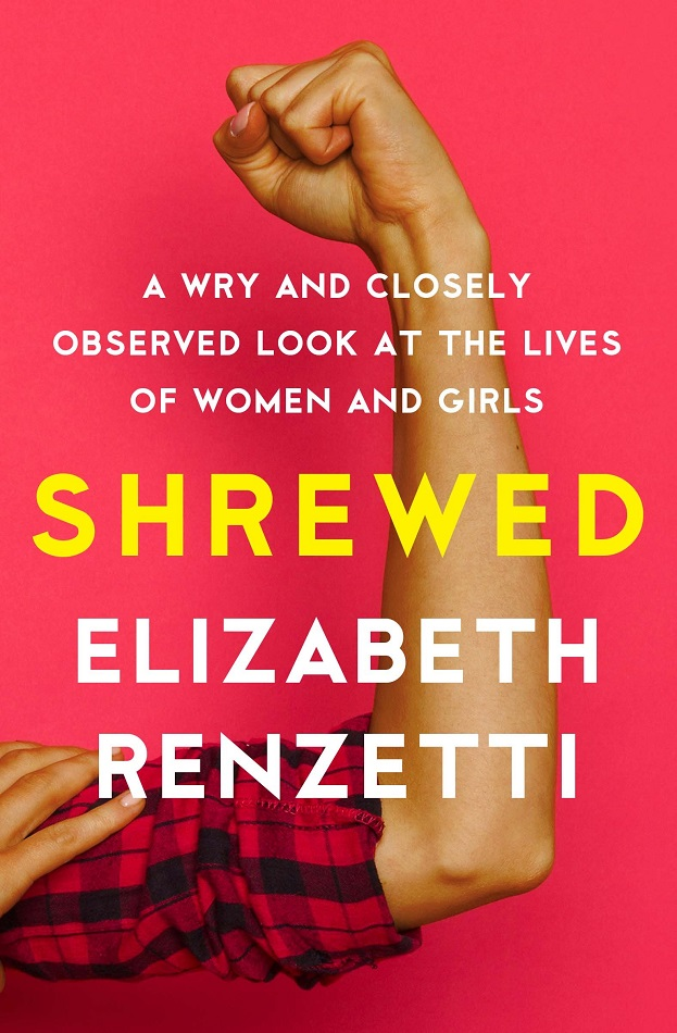 Elizabeth Renzetti.  Shrewed: A Wry and Closely Observed Look at the Lives of Women and Girls . House of Anansi Press, $22.95, 304 pp., ISBN: 9781487003043