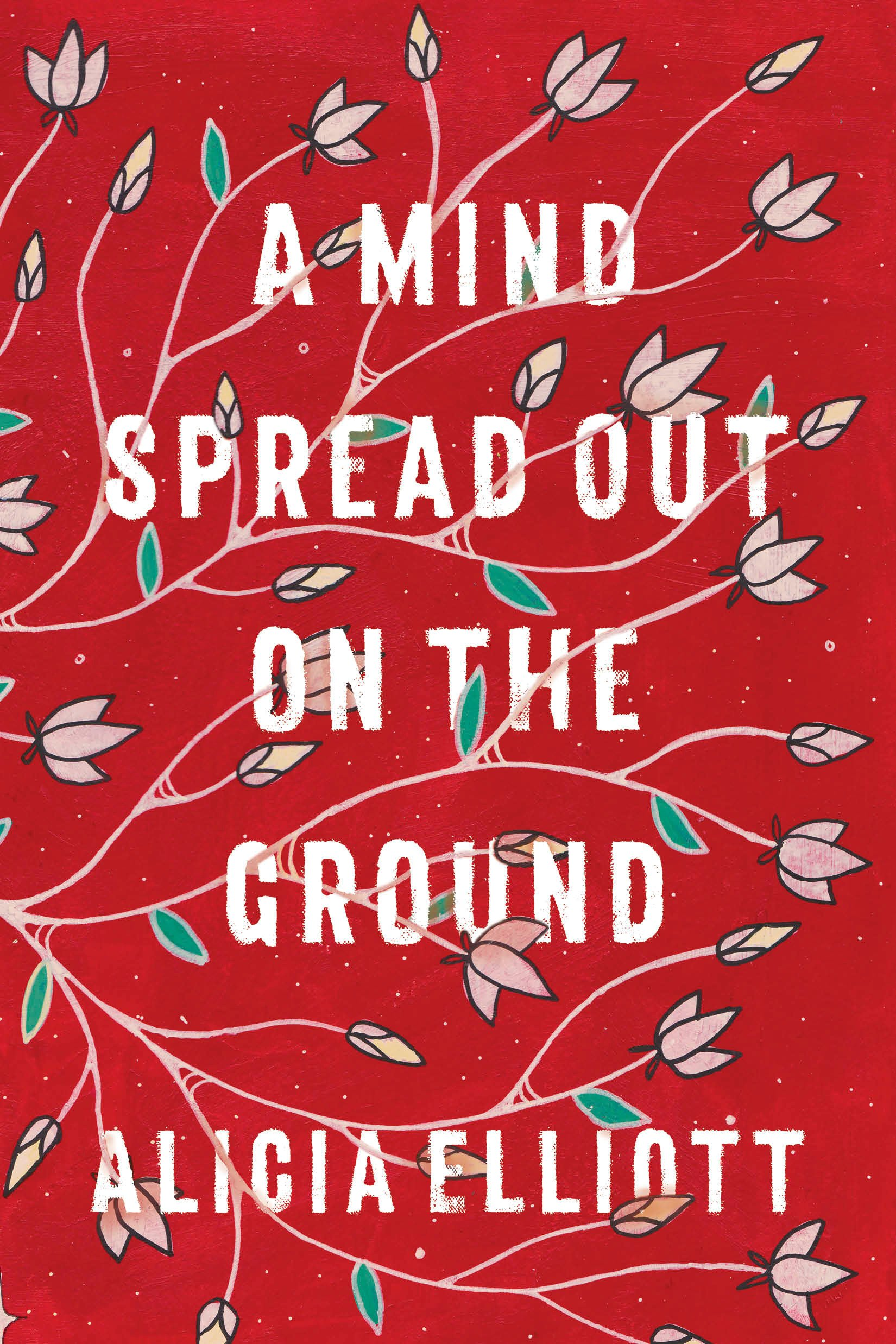 Alicia Elliot.  A Mind Spread Out on the Ground.  Double Day Canada. $25. 240 pp., ISBN: 9780385692380