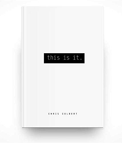 New Book: This is It - In This Is It, his refreshing tour de force, Chris Colbert cuts through the self-help clutter with a buzz saw and delivers a slightly whimsical but completely actionable wallop of the truth about why so many of us humans waste the lives we are given and what exactly we can do about it.Available now in Kindle and Hardcover from Amazon.