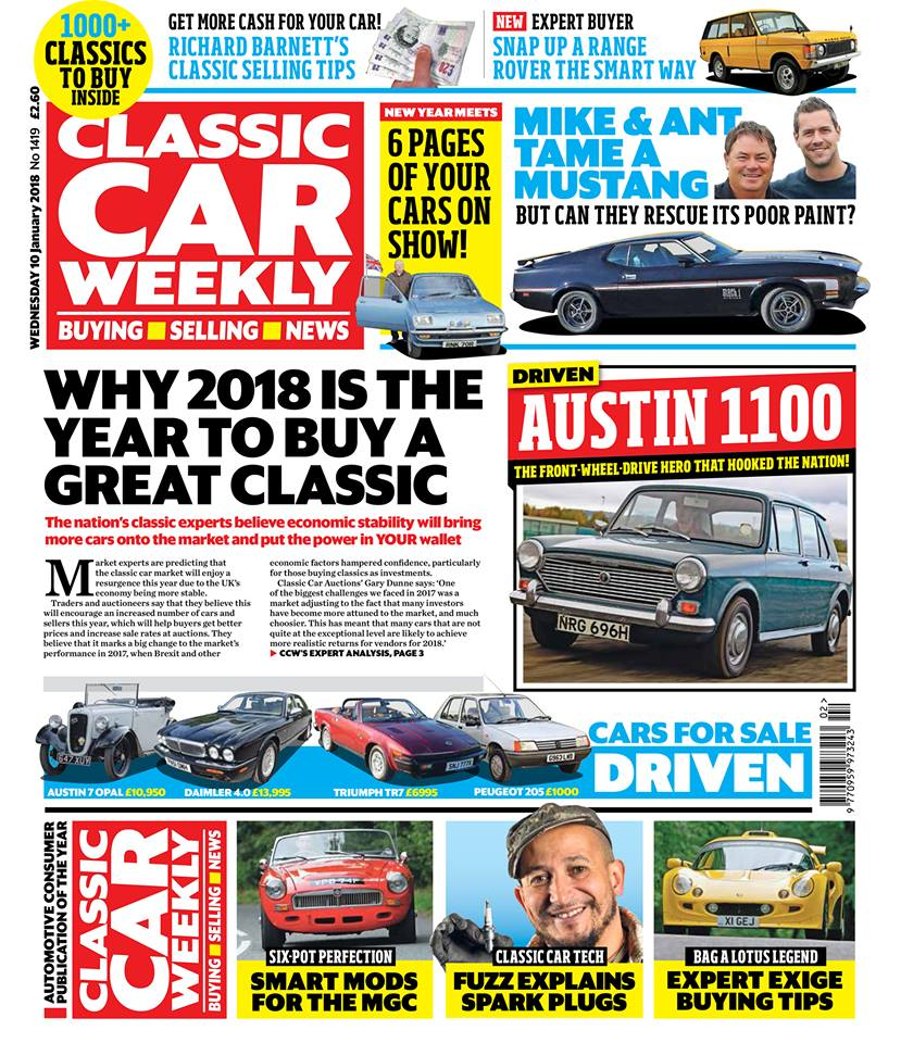 Here's what to look forward to in the latest issue of Classic Car Weekly...  Why 2018 is shaping up to be a great year to buy a classic - the experts' take on how the market's likely to fare over the next 12 months  Mike Brewer and Ant Anstead tackle a Ford Mustang for their latest Wheeler Dealers project - get the inside story on the resto ahead of the next episode, only in CCW!  NEW TO CCW! The first in our Expert Buyer series, showing just how much classic Range Rover you can get for your money   On the road in the car that got the nation hooked on front-wheel-drive - why the Austin 1100 is (still) a wonderful car  Richard Barnett shares his expert tips on how to get the best deal when it comes to selling your classic  New Year special - six pages of how you started the year with your classic cars, including great events at  Brooklands Museum ,  Bicester Heritage  and the Wirral to Llandudno Mini Run  Fuzz Townshend reveals why spark plugs are such a brilliant motoring invention - and how they keep your classic running|  Seven clever ways to make the MGC even better  Ever thought of buying a Lotus Exige? We show you why it's a classic worth snapping up now - and what to look out for  PLUS the latest news, auction updates, events listings, four cars for sale tested, and hundreds of great deals to choose from in our classifieds!  Don't miss out on your copy!