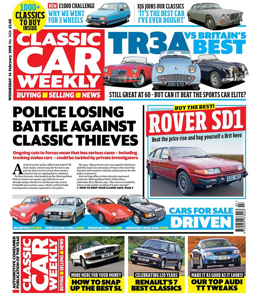 Here's a sneak preview of what to look forward to in this week's issue...  Why ongoing cuts to police resources is bad news for classic owners - and what you can do to keep your pride and joy protected from thieves  Triumph TR3A takes on five of its fiercest rivals - how one of the best TRs of them all compares with Britain's finest sports cars (and a V8 Corvette!)  How to get the most Rover SD1 for your money - don't miss our essential buying tips  Our Classics - we welcome a Jaguar XJ6 S1 to our pages, plus the latest on our Volvo 940 and Daihatsu Fourtrak  £1000 Challenge - we set out to buy the best Jag we can bag for under a grand (and end up coming back with something completely different)  Wheeler Dealers stars Mike Brewer and Ant Anstead on restoring an Austin-Healey 3000 for the show's next episode  All the best pics from the MG and Triumph Show, Rétromobile in Paris and the Automotoretro show in Italy  Seven of Renault's best classics to buy now - great French classics to snap up now, from the Floride to the Clio Williams  How to get the best deal on an R107-gen Mercedes-Benz SL  Top tips for making the Audi TT MkI better than ever  PLUS the latest classic car news, auction updates, four classics for sale driven (including what could possibly be Britain's best MG Metro Turbo) and hundreds of great deals in our classified ads - make sure you don't miss out on your next classic car deal!