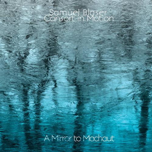 SAMUEL BLASER  /  CONSORT IN MOTION  A MIRROR TO MACHAUT (2013)  BUY CHART SET:    €44.00
