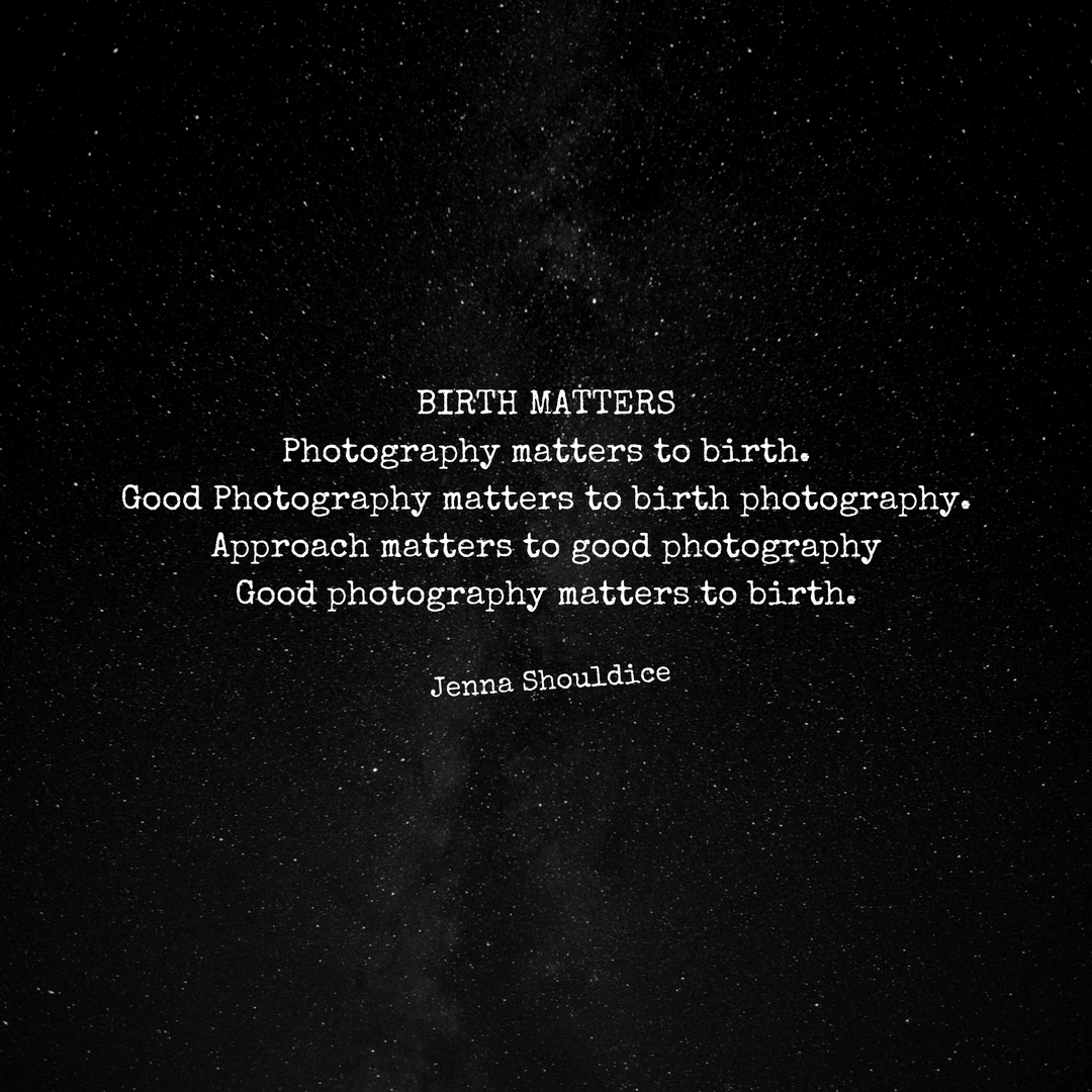 Birth mattersPhotography matters to birth.Good Photography matters to birth photography.Approach matters to good photography.Good Photography matters to birth.-Jenna Shouldice -.jpg