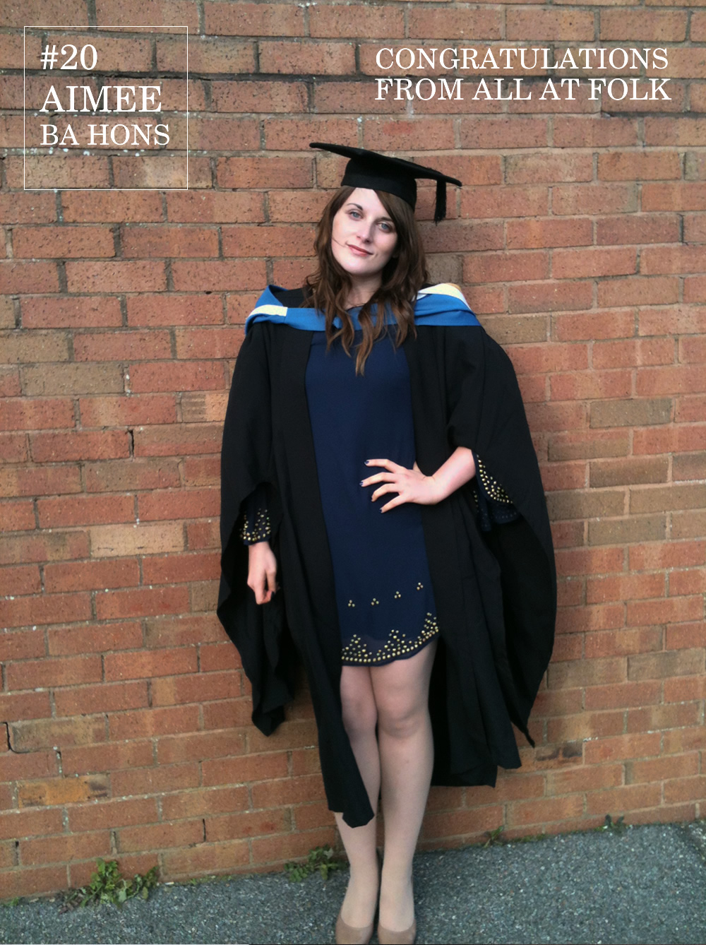 Our Aimee can today finally revel in celebrating the end of the last 3 years of dissertations and pot noodles by posing for the most formal Fash-Off to date.   Now fully qualified in art of Advertising and Marketing Communications let's hope things like this Fash-off get replaced for something more significant.   Aimee teams her Mortar board and gown with a navy and gold studded dress to update a classic graduate look. Here's to you Mrs Robinson…      Dress: Miss Selfridge     Shoes: New Look     Mortar board and gown: Hired     Degree: Bournemouth University