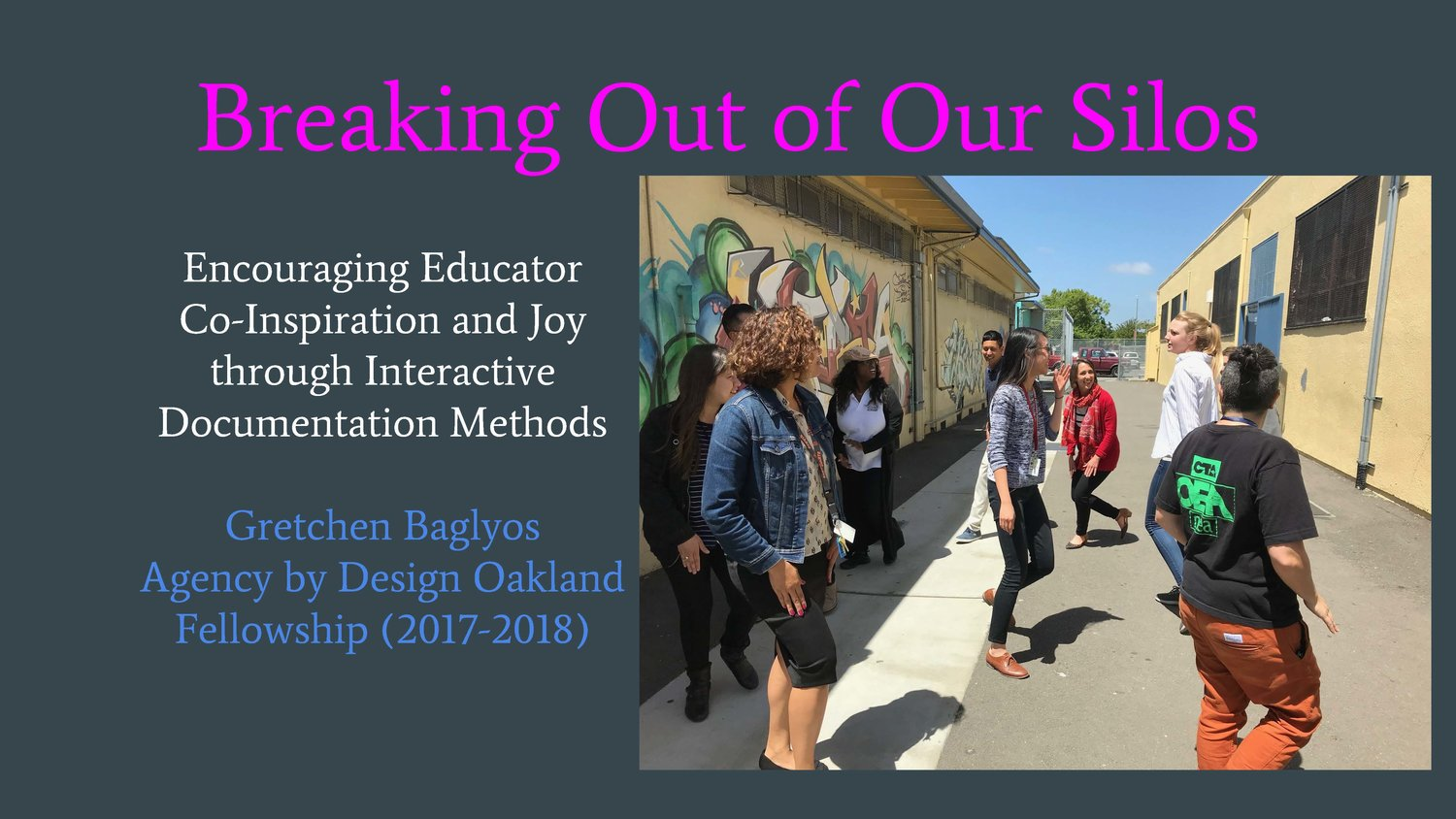 BREAKING OUT OF OUR SILOS: ENCOURAGING EDUCATOR CO-INSPIRATION AND JOY THROUGH INTERACTIVE DOCUMENTATION METHODS   By  Gretchen Baglyos , 2017-2018 Teaching Fellow, Arts Integration Specialist & Choir Teacher, Alliance Academy, Oakland
