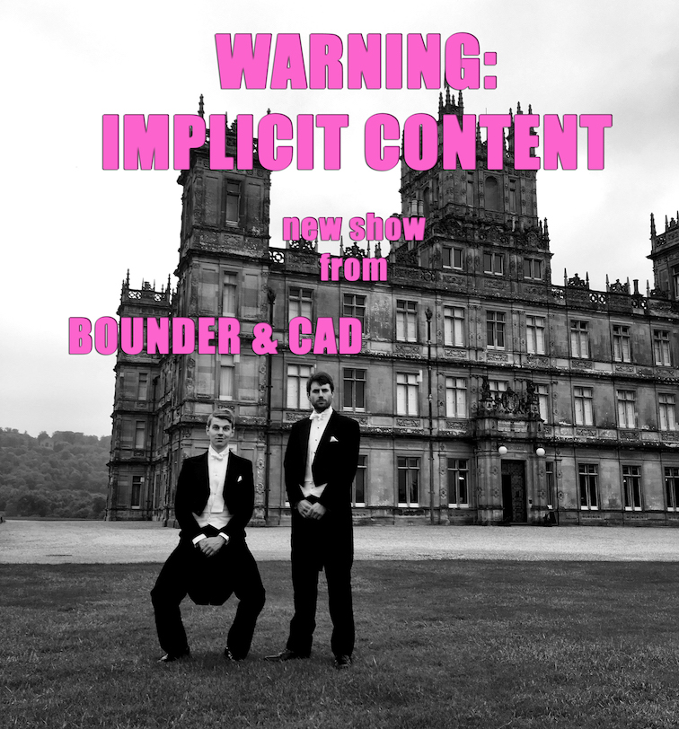 BOUNDER & CAD - the cabaret duo that 1 Prime Minister and 5 Supreme Court judges tried to stop -  present their most daring show yet -'WARNING: IMPLICIT CONTENT'.  A pot-pourri of unspeakable songs revelling in the sexy dangerousness of subtext -  Borderline burlesque from a sultry whale - outright hints of a secret scandal at Downton -a saucer-rattlingly risqué adaptation of 'Anything Goes' -and  then  some...  All in a Grade II Chelsea townhouse - formerly Tolstoy's great-niece's ballet school - latterly a louche nightclub where Lou Reed walked wild.  Best of all, the club is now run by Pizza Express -so you can watch the show while enjoying an authentic  Sloppy Giuseppe .  Saturday 3rd September, 8.30pm-10pm (doors from 6.30pm)  The Pheasantry, Pizza Express, 152 King's Rd, SW3 4UT (Sloane Square tube)  Tickets £15 -book online at  pizzaexpresslive.com/whats-on/bounder-cad-pizzas-and-pizzazz or call 0845 6027 017 (Mon-Sat, 10am-5pm)  ***  'Every generation needs a classy, charming, original, fresh-faced, stylish and witty musical double-act.We've found ours: Bounder & Cad' - Gyles Brandreth  'Satirical charm and old-fashioned suave' - The Spectator