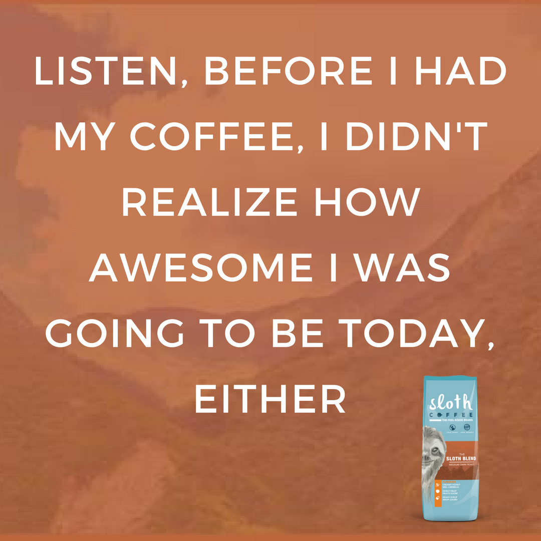 LISTEN, BEFORE I HAD MY COFFEE, I DIDN'T REALIZE HOW AWESOME I WAS GOING TO BE TODAY, EITHER.png