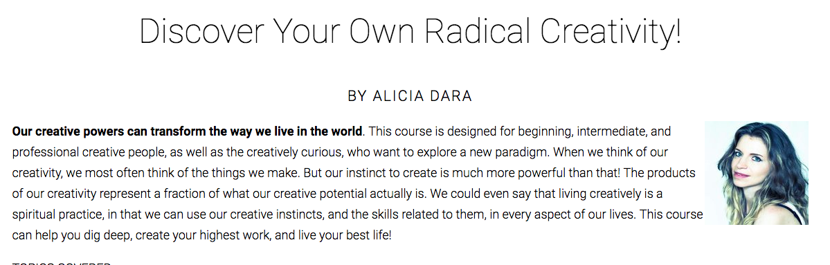 Discover Your Own Radical Creativity - This 30-day online writing course covers topics such as understanding the roots of your creativity, bypassing perfectionism and digging deep into your creative well, maximizing productivity, and transforming your life through a radical creativity mindset.