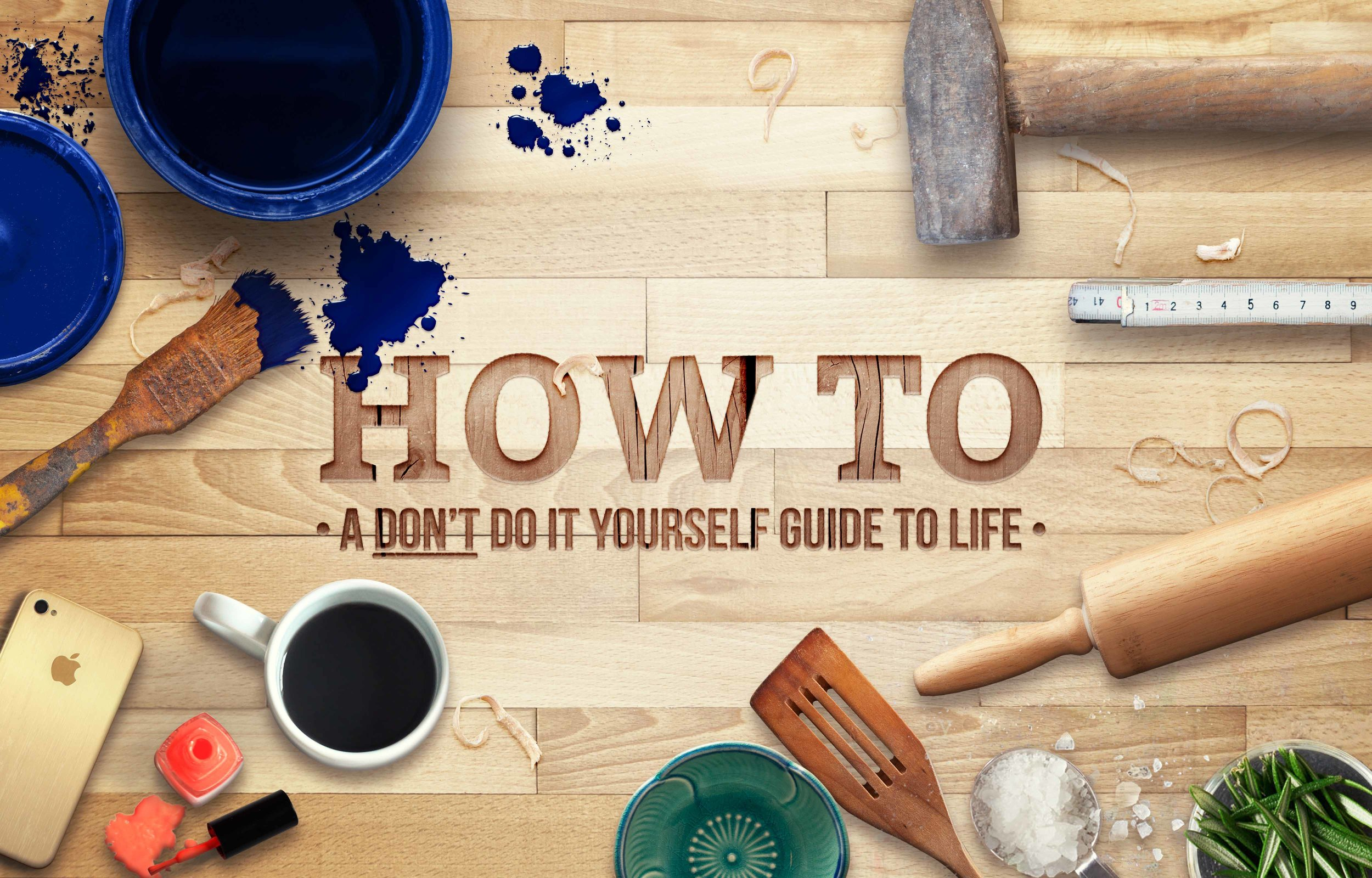 How To: A Don't Do It Yourself Guide to Life