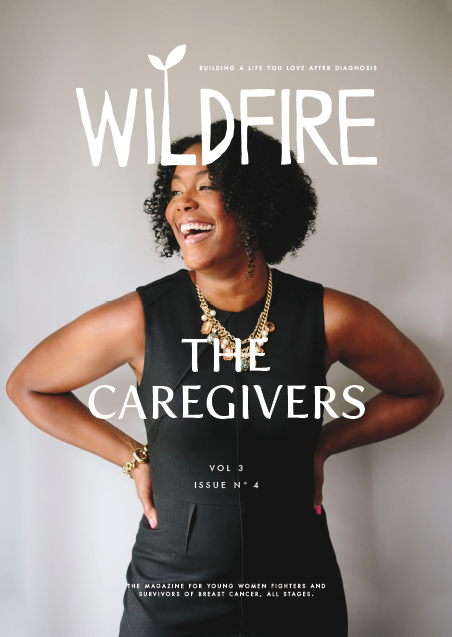 The Caregivers - Vol 3, No 4. August/September 2018Cover: Marisa Renee LeeCancer Worlds Collide by Megan-Claire Chase | Dear Ned by Jeralyn Eustace | Battling Breast Cancer: A Personal Agenda by Marisa Renee Lee | Well, Let's Start a Podcast by Danielle Hernandez | In Sickness and In Health by Shawna King-Lobmiller | The Sheltering Tree by Christine Corrigan | I Call Her Mother by Diana Mae Vega | Sisters and Survivors: A Photo Story by Carey Kirkella | Sending All My Love… by FaceTime by Svetlana Chernienko | The Luckiest Sister Tawny Rachelle | Finding the Other 12,149 by Allie Brudner | Take Good Care: A Collection of Poems by Cathy Gigante-Brown | Living with MBC: Remembering Dee by Kevin HislopPLUS: An Act of Kindness: Reader Stories | Lean on Me (Partner Poses): Yoga | The Best Diet for Your Brain: Nutrition | Shrimp Stuffed Avocados 2.0: Recipe | Writing Prompt: The Wild and the WeakAdditional Contributors: Ann Camden, Hannah Tomlinson, Melissa Kaufman, Brenda Levin, Lauren OxenhandlerClick to Purchase a Print Copy of This Issue