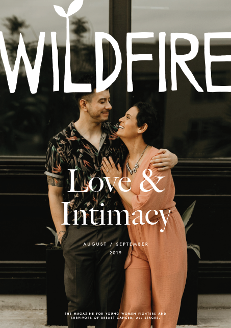 LOVE & INTIMACY - August / September 2019 | Vol. 4, Issue 4Guest Editor: Janine Guglielmino, Living Beyond Breast CancerCover model: Esther CarlosContents:Intimacy: Before and After by Catherine Gigante-Brown | Riding Shotgun by Ann Camden | Ready for Love by Carrie Kreiswirth | What Goes Missing by Catherine Guthrie | Sweet Disposition a photo story by Esther Carlos | All the Stuff They Never Told Us an anonymous interview between husband and wife | Strange Bedfellows by Catherine Sumner | Broken Mirror a poem by Caroline D. Ethier | The Time Before Grief by Emily Garnett | Borrongonga by Ivania Romero | Choosing Fate by Kaposia Blackwell | Caregiver Perspective: The Chair by Shawna King-Lobmiller | In Sickness and in Health? words by Kim MaddiPLUS: The Bonds That Make Us: Reader Stories | Finding Balance: Yoga | Getting to the Other Side, With Love & Gratitude: Nutrition | Dahl Fit For a Saint: Recipe | Tell Your Story: Just Blogging ThroughAdditional Contributors: Irina Brooke, Liz Golia, Cat Levitt, Sheila McGlown, Johanna Tran, Dana Turczak, Ashley W., Starling Wickes, Marianne CuozzoClick To Purchase a Print Copy of This Issue