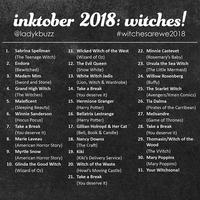 """Hi friends!  I was thinking about what I wanted to do for #inktober this year and I decided I wanted to do #witches! (also the hashtag #witchesarewe was basically unused and I liked it). So I create a list of assorted witches from tv/movies and books (or both) that I thought I would share. I love the subject of witches, because in history, women who were deemed to be witches were generally women who went against the norm (spoke their mind, looked or acted differently, etc)… some of them were proto-feminists!  Last year I use a palette of limited colors, but this year I am going to go back to the traditional black and white to keep the parameters simple.  You will also notice that I added a few days that say """"take a break"""" - I am going to use these days to catch up if I need or just take a break (because it is healthy), but they can be used to add in other witches you like or do other lists.  if you decide to join use the hashtag #witchesarewe2018 in addition to the standard inktober tags because I want to see your witches! 🖤🧙♀️🕷🔮✨ *sidenote:  Mary Poppins is never defined as a witch, but she flies and does magic, so I had to include her."""