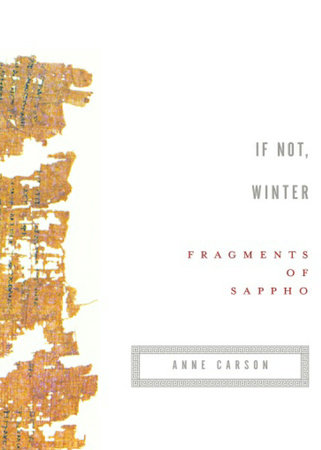 If Not, Winter: Fragments of Sappho - by Sappho, translated by Anne Carson (Penguin)For centuries, scholars have been arguing over the painfully few extant fragments of Sappho's poetry. Do the writings of this famous daughter of Lesbos express queer desire between women, or were Sappho and her comrades just *really* good friends? The history of this controversy, fueled by massive gaps in the surviving knowledge of her life and work, is a fascinating reflection of the cultural norms and literary values of any given era.