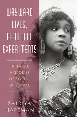 """Wayward Lives, Beautiful Experiments: Intimate Histories of Social Upheaval - by Saidiya Hartman (W. W. Norton & Company)""""A startling, dazzling act of resurrection…Hartman has granted these forgotten, 'wayward' women a new life…[She] challenges us to see, finally, who they really were: beautiful, complex, and multidimensional—whole people—who dared to live by their own rules, somehow making a way out of no way at all."""" —Michelle Alexander, author of The New Jim Crow"""
